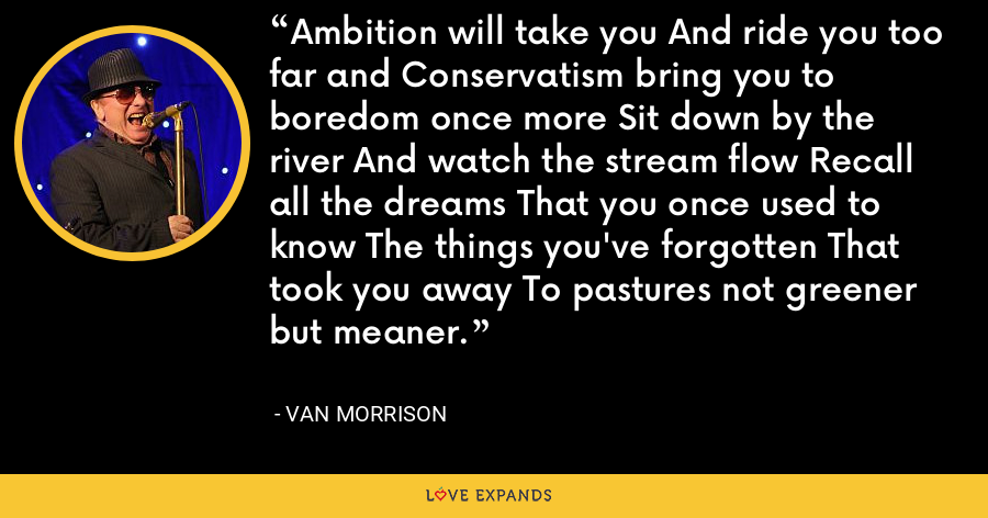 Ambition will take you And ride you too far and Conservatism bring you to boredom once more Sit down by the river And watch the stream flow Recall all the dreams That you once used to know The things you've forgotten That took you away To pastures not greener but meaner. - Van Morrison