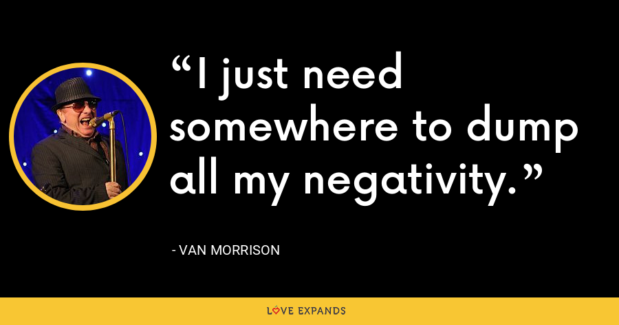 I just need somewhere to dump all my negativity. - Van Morrison