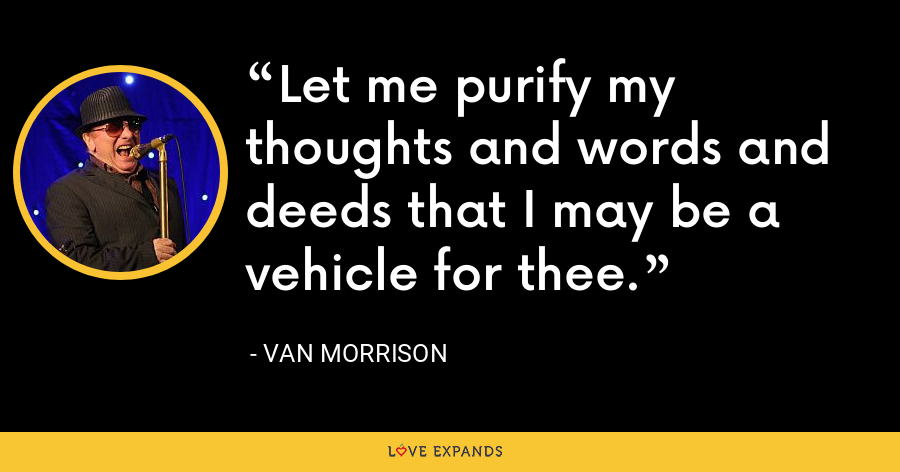 Let me purify my thoughts and words and deeds that I may be a vehicle for thee. - Van Morrison