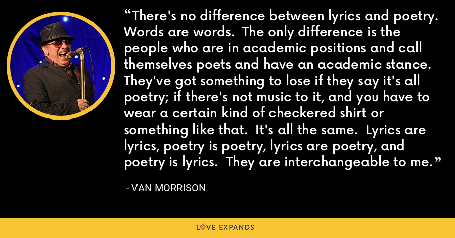 There's no difference between lyrics and poetry.  Words are words.  The only difference is the people who are in academic positions and call themselves poets and have an academic stance.  They've got something to lose if they say it's all poetry; if there's not music to it, and you have to wear a certain kind of checkered shirt or something like that.  It's all the same.  Lyrics are lyrics, poetry is poetry, lyrics are poetry, and poetry is lyrics.  They are interchangeable to me. - Van Morrison