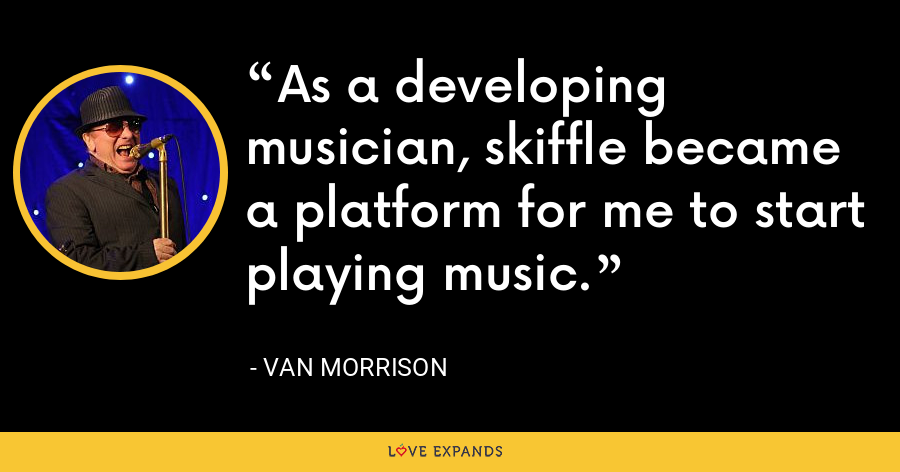 As a developing musician, skiffle became a platform for me to start playing music. - Van Morrison