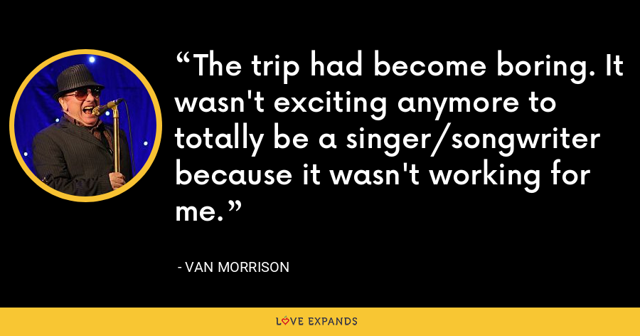 The trip had become boring. It wasn't exciting anymore to totally be a singer/songwriter because it wasn't working for me. - Van Morrison