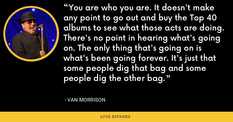 You are who you are. It doesn't make any point to go out and buy the Top 40 albums to see what those acts are doing. There's no point in hearing what's going on. The only thing that's going on is what's been going forever. It's just that some people dig that bag and some people dig the other bag. - Van Morrison