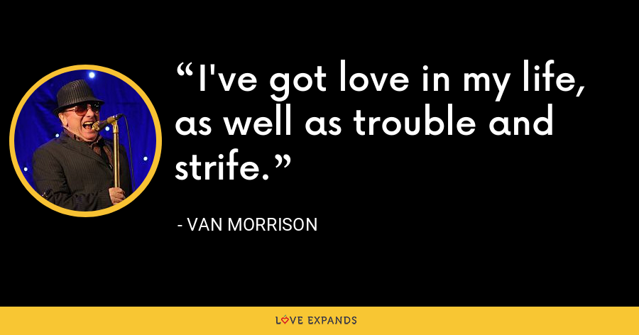 I've got love in my life, as well as trouble and strife. - Van Morrison