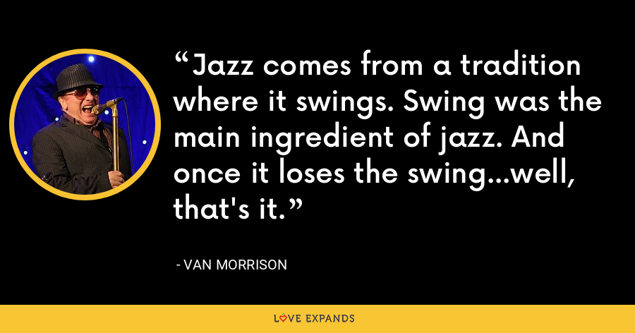 Jazz comes from a tradition where it swings. Swing was the main ingredient of jazz. And once it loses the swing...well, that's it. - Van Morrison