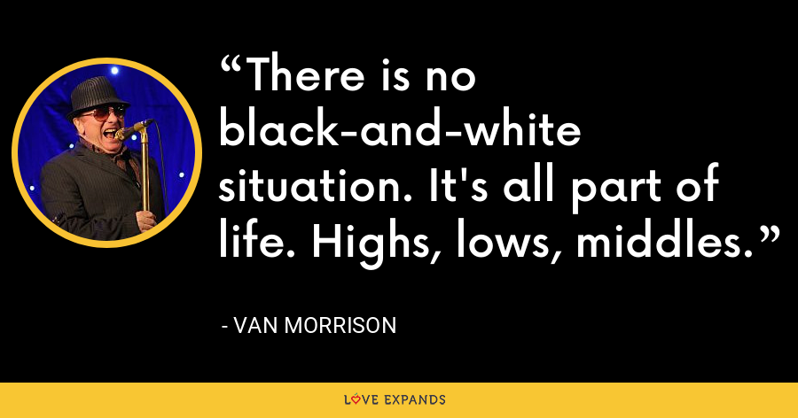 There is no black-and-white situation. It's all part of life. Highs, lows, middles. - Van Morrison