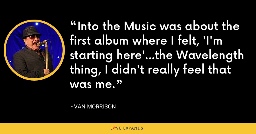 Into the Music was about the first album where I felt, 'I'm starting here'...the Wavelength thing, I didn't really feel that was me. - Van Morrison