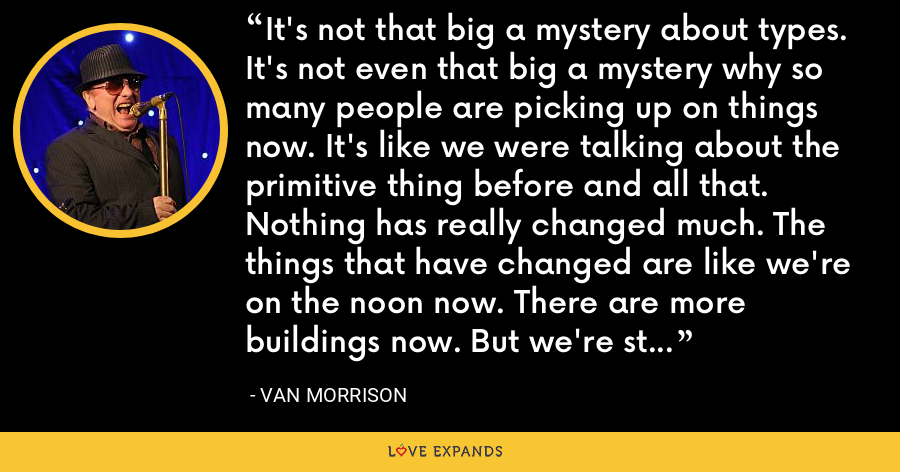 It's not that big a mystery about types. It's not even that big a mystery why so many people are picking up on things now. It's like we were talking about the primitive thing before and all that. Nothing has really changed much. The things that have changed are like we're on the noon now. There are more buildings now. But we're still basically two monkeys sitting here. - Van Morrison