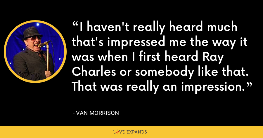 I haven't really heard much that's impressed me the way it was when I first heard Ray Charles or somebody like that. That was really an impression. - Van Morrison