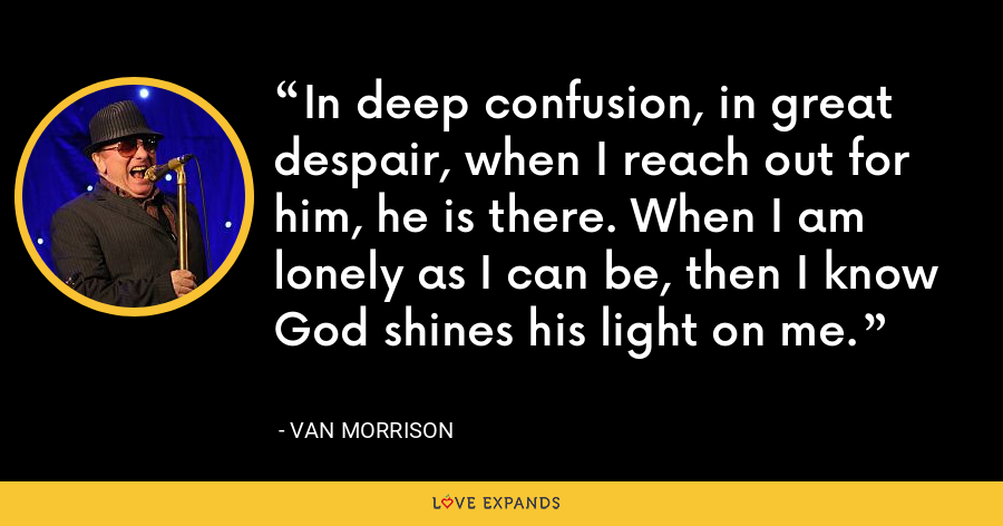 In deep confusion, in great despair, when I reach out for him, he is there. When I am lonely as I can be, then I know God shines his light on me. - Van Morrison