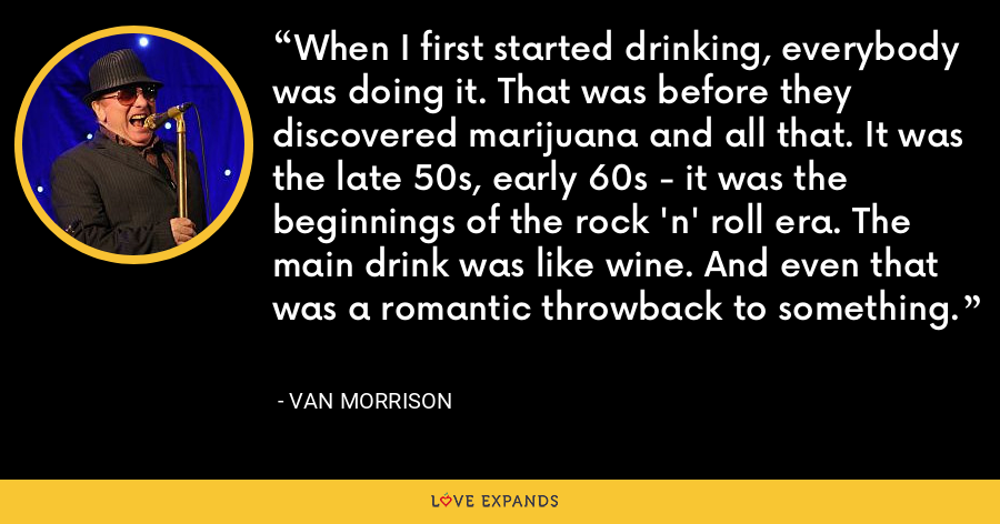 When I first started drinking, everybody was doing it. That was before they discovered marijuana and all that. It was the late 50s, early 60s - it was the beginnings of the rock 'n' roll era. The main drink was like wine. And even that was a romantic throwback to something. - Van Morrison