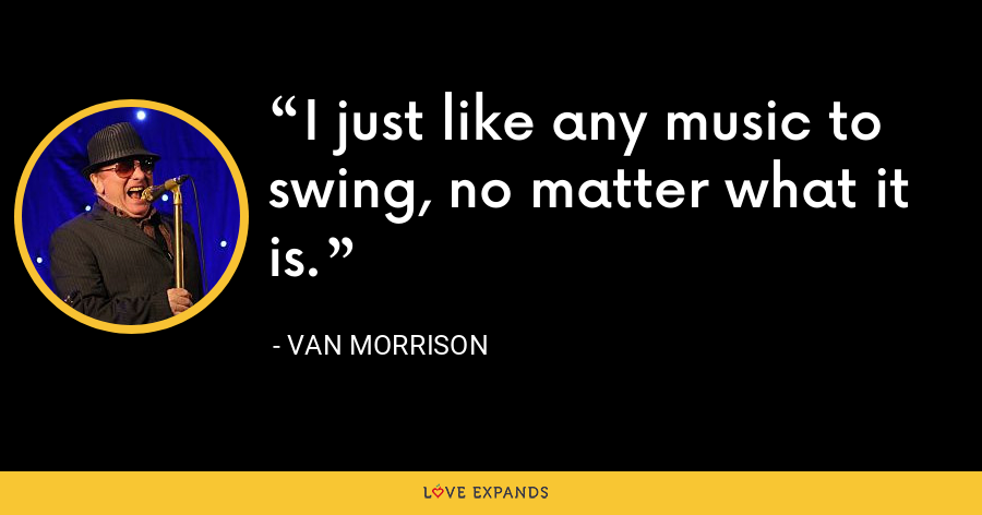 I just like any music to swing, no matter what it is. - Van Morrison