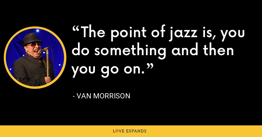 The point of jazz is, you do something and then you go on. - Van Morrison