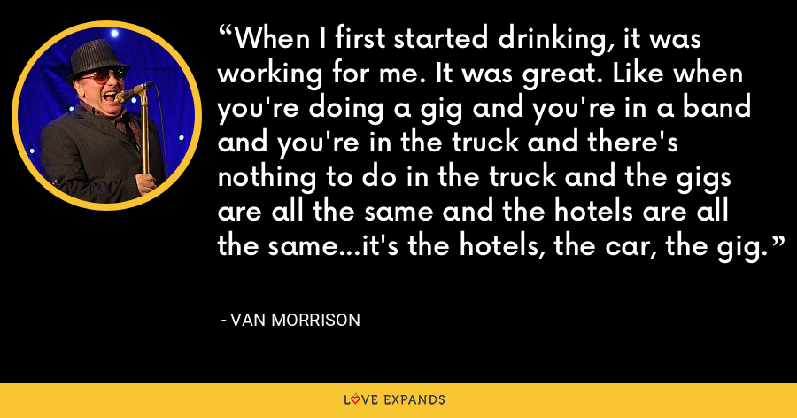 When I first started drinking, it was working for me. It was great. Like when you're doing a gig and you're in a band and you're in the truck and there's nothing to do in the truck and the gigs are all the same and the hotels are all the same...it's the hotels, the car, the gig. - Van Morrison