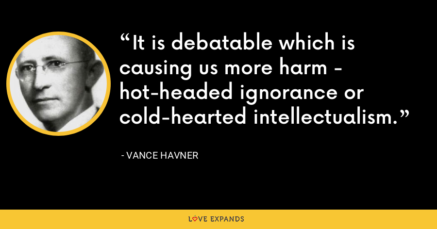 It is debatable which is causing us more harm - hot-headed ignorance or cold-hearted intellectualism. - Vance Havner