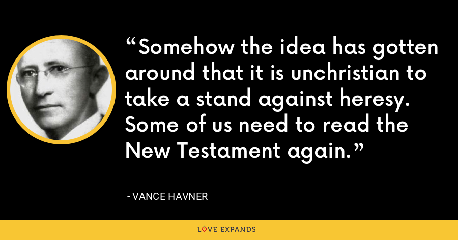 Somehow the idea has gotten around that it is unchristian to take a stand against heresy. Some of us need to read the New Testament again. - Vance Havner