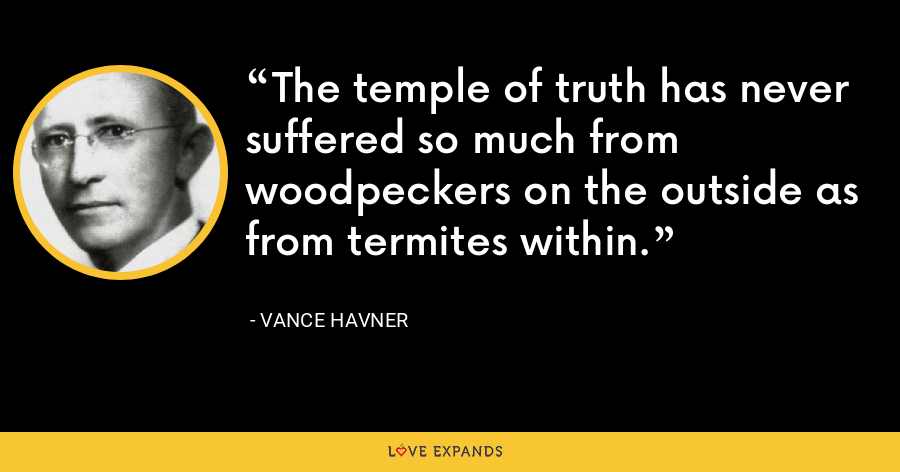 The temple of truth has never suffered so much from woodpeckers on the outside as from termites within. - Vance Havner