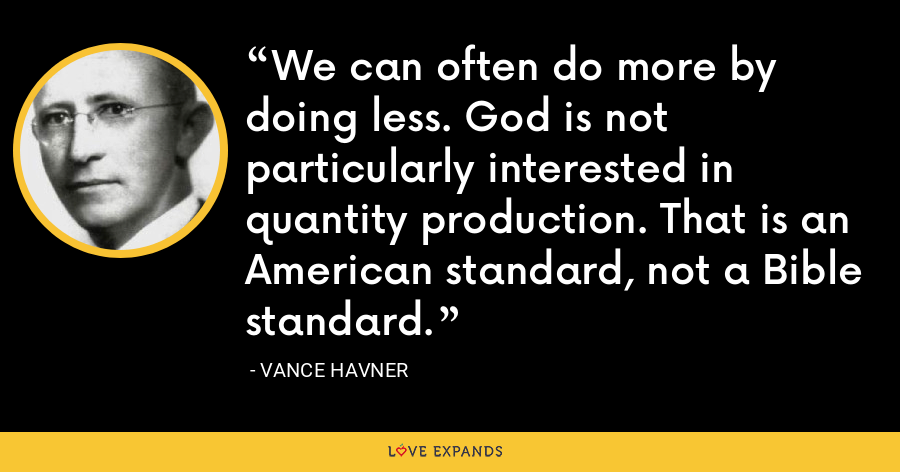 We can often do more by doing less. God is not particularly interested in quantity production. That is an American standard, not a Bible standard. - Vance Havner