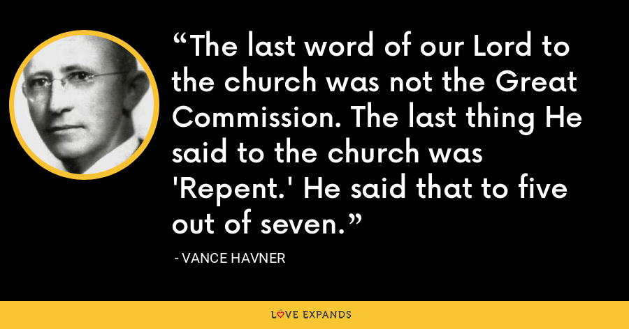 The last word of our Lord to the church was not the Great Commission. The last thing He said to the church was 'Repent.' He said that to five out of seven. - Vance Havner