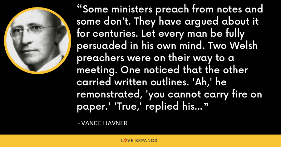 Some ministers preach from notes and some don't. They have argued about it for centuries. Let every man be fully persuaded in his own mind. Two Welsh preachers were on their way to a meeting. One noticed that the other carried written outlines. 'Ah,' he remonstrated, 'you cannot carry fire on paper.' 'True,' replied his companion, 'but you can use paper to start a fire!' - Vance Havner