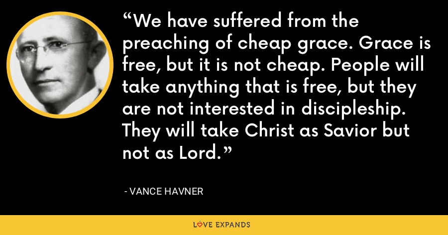 We have suffered from the preaching of cheap grace. Grace is free, but it is not cheap. People will take anything that is free, but they are not interested in discipleship. They will take Christ as Savior but not as Lord. - Vance Havner