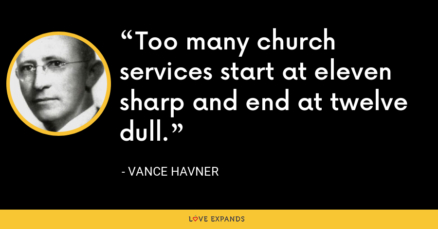 Too many church services start at eleven sharp and end at twelve dull. - Vance Havner