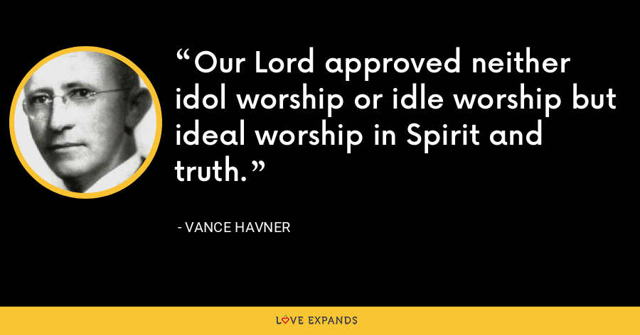 Our Lord approved neither idol worship or idle worship but ideal worship in Spirit and truth. - Vance Havner