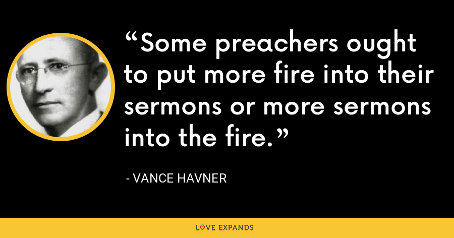 Some preachers ought to put more fire into their sermons or more sermons into the fire. - Vance Havner
