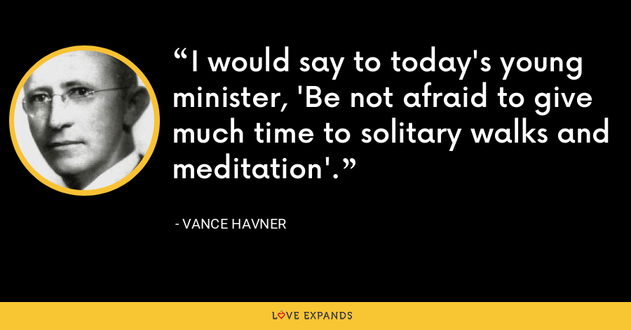 I would say to today's young minister, 'Be not afraid to give much time to solitary walks and meditation'. - Vance Havner