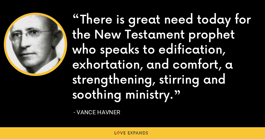 There is great need today for the New Testament prophet who speaks to edification, exhortation, and comfort, a strengthening, stirring and soothing ministry. - Vance Havner