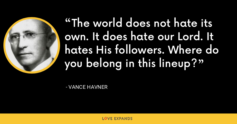 The world does not hate its own. It does hate our Lord. It hates His followers. Where do you belong in this lineup? - Vance Havner