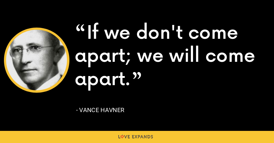 If we don't come apart; we will come apart. - Vance Havner