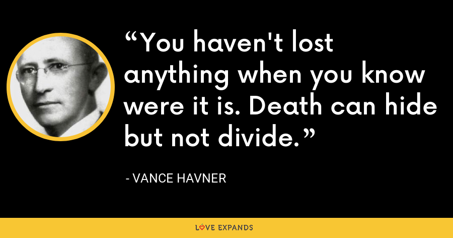 You haven't lost anything when you know were it is. Death can hide but not divide. - Vance Havner