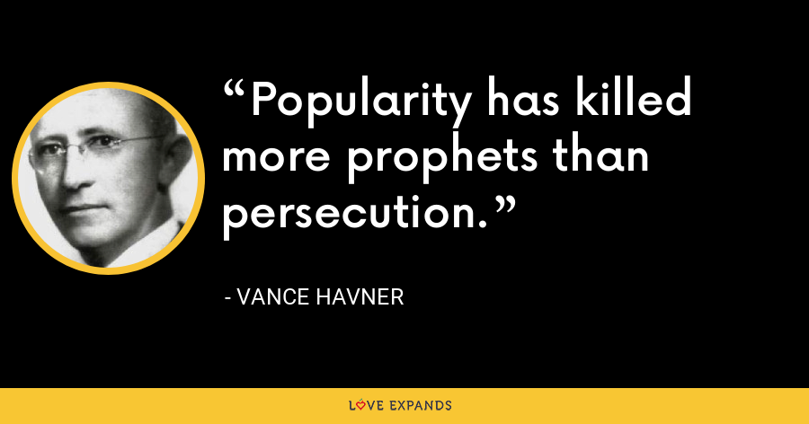 Popularity has killed more prophets than persecution. - Vance Havner