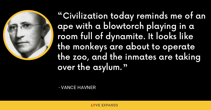 Civilization today reminds me of an ape with a blowtorch playing in a room full of dynamite. It looks like the monkeys are about to operate the zoo, and the inmates are taking over the asylum. - Vance Havner