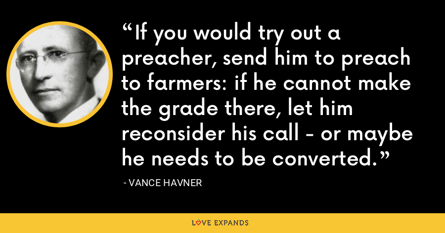 If you would try out a preacher, send him to preach to farmers: if he cannot make the grade there, let him reconsider his call - or maybe he needs to be converted. - Vance Havner