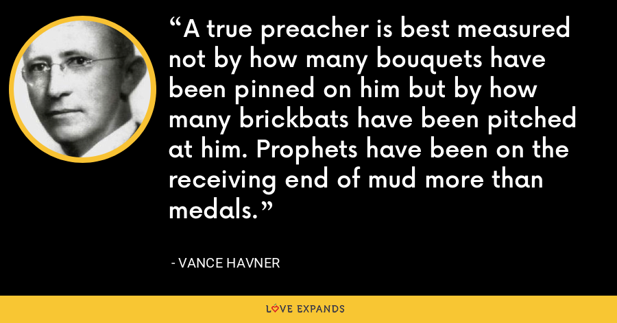 A true preacher is best measured not by how many bouquets have been pinned on him but by how many brickbats have been pitched at him. Prophets have been on the receiving end of mud more than medals. - Vance Havner