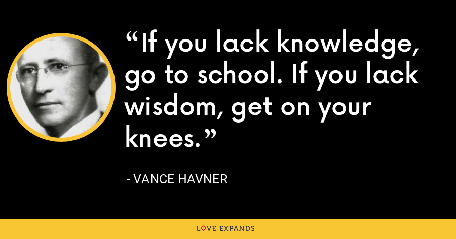 If you lack knowledge, go to school. If you lack wisdom, get on your knees. - Vance Havner