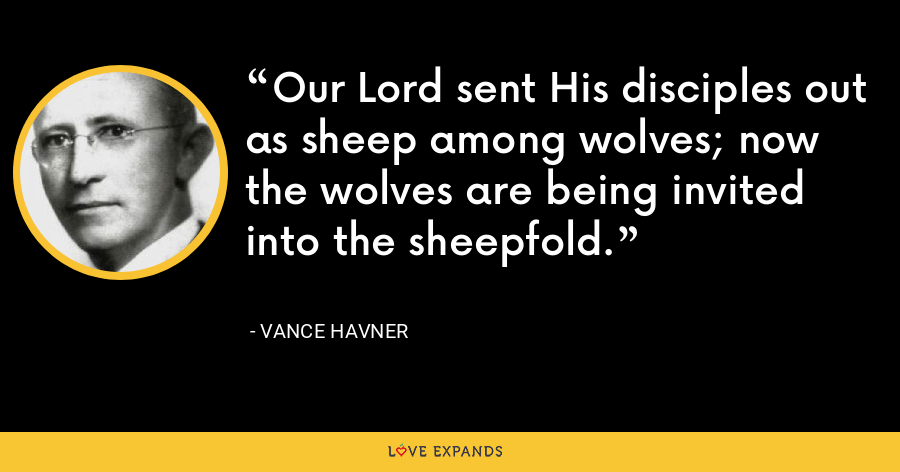 Our Lord sent His disciples out as sheep among wolves; now the wolves are being invited into the sheepfold. - Vance Havner