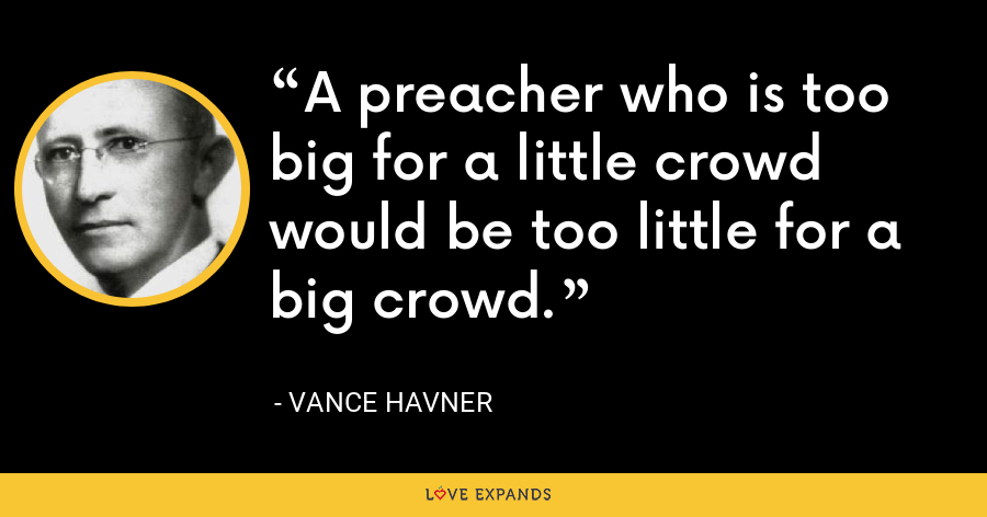 A preacher who is too big for a little crowd would be too little for a big crowd. - Vance Havner