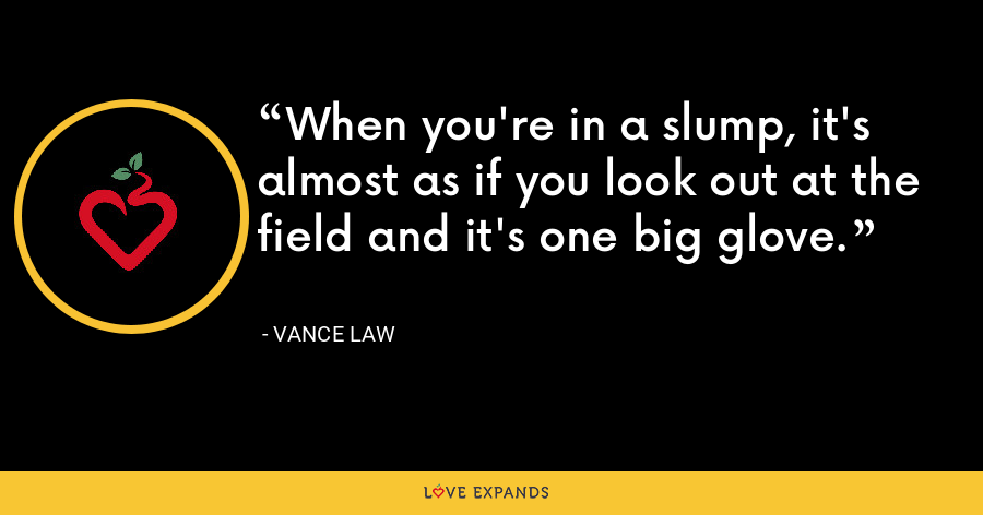 When you're in a slump, it's almost as if you look out at the field and it's one big glove. - Vance Law