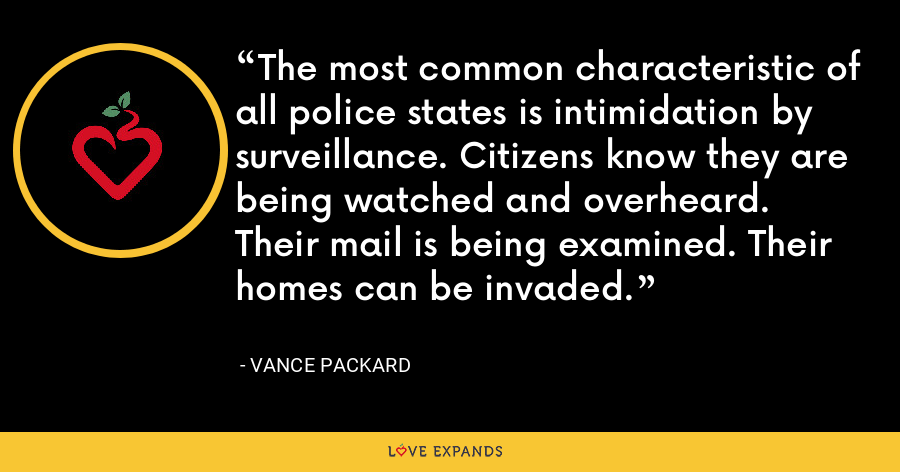 The most common characteristic of all police states is intimidation by surveillance. Citizens know they are being watched and overheard. Their mail is being examined. Their homes can be invaded. - Vance Packard