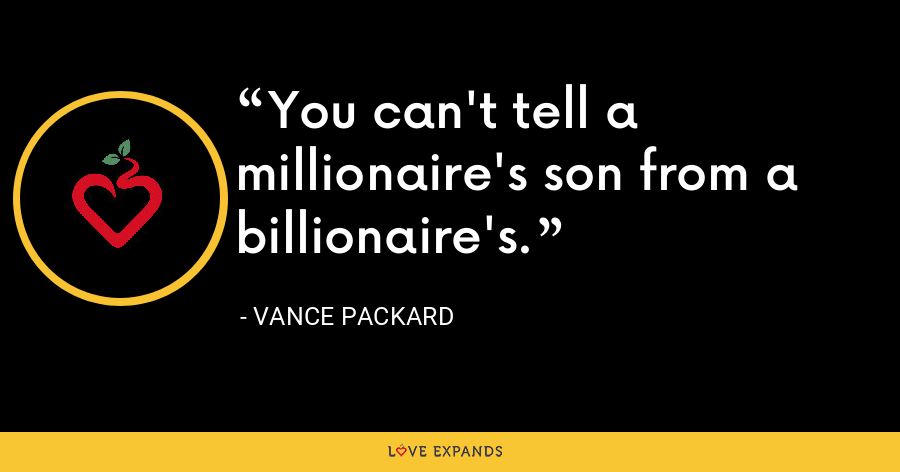 You can't tell a millionaire's son from a billionaire's. - Vance Packard