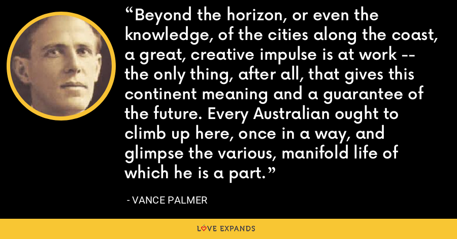 Beyond the horizon, or even the knowledge, of the cities along the coast, a great, creative impulse is at work -- the only thing, after all, that gives this continent meaning and a guarantee of the future. Every Australian ought to climb up here, once in a way, and glimpse the various, manifold life of which he is a part. - Vance Palmer