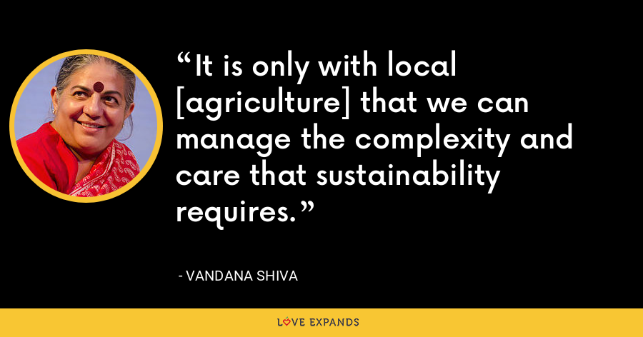 It is only with local [agriculture] that we can manage the complexity and care that sustainability requires. - Vandana Shiva
