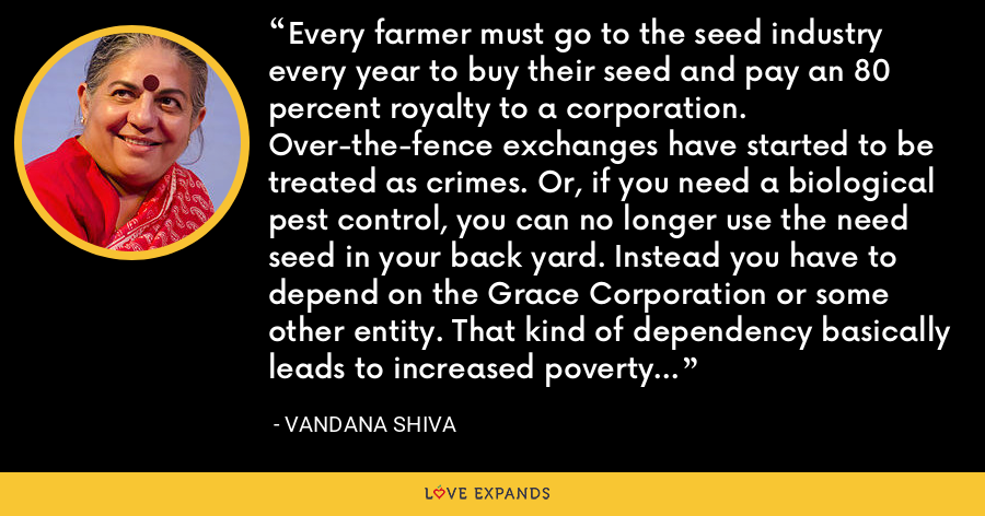 Every farmer must go to the seed industry every year to buy their seed and pay an 80 percent royalty to a corporation. Over-the-fence exchanges have started to be treated as crimes. Or, if you need a biological pest control, you can no longer use the need seed in your back yard. Instead you have to depend on the Grace Corporation or some other entity. That kind of dependency basically leads to increased poverty and increased ecological destruction. - Vandana Shiva
