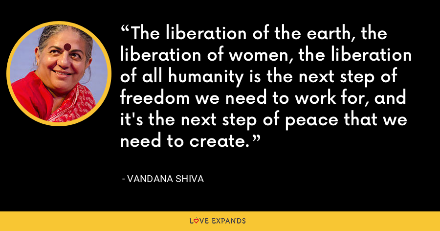 The liberation of the earth, the liberation of women, the liberation of all humanity is the next step of freedom we need to work for, and it's the next step of peace that we need to create. - Vandana Shiva