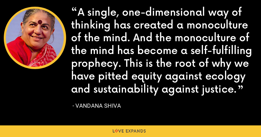 A single, one-dimensional way of thinking has created a monoculture of the mind. And the monoculture of the mind has become a self-fulfilling prophecy. This is the root of why we have pitted equity against ecology and sustainability against justice. - Vandana Shiva