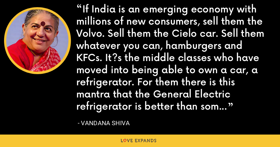 If India is an emerging economy with millions of new consumers, sell them the Volvo. Sell them the Cielo car. Sell them whatever you can, hamburgers and KFCs. It?s the middle classes who have moved into being able to own a car, a refrigerator. For them there is this mantra that the General Electric refrigerator is better than some other model, that the Cielo car is fancier than the Ambassador. - Vandana Shiva