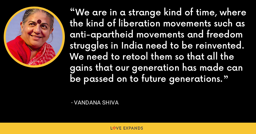 We are in a strange kind of time, where the kind of liberation movements such as anti-apartheid movements and freedom struggles in India need to be reinvented. We need to retool them so that all the gains that our generation has made can be passed on to future generations. - Vandana Shiva